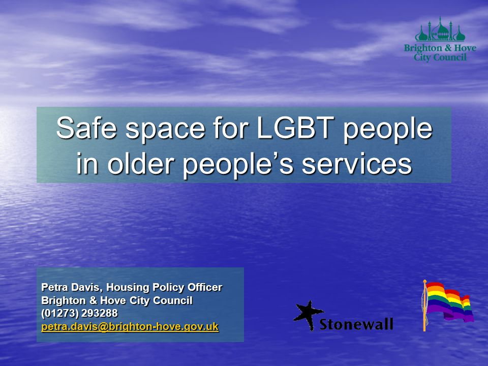 Safe space for LGBT people in older people's services Petra Davis, Housing Policy Officer Brighton & Hove City Council (01273) 293288 petra.davis@brighton-hove.gov.uk