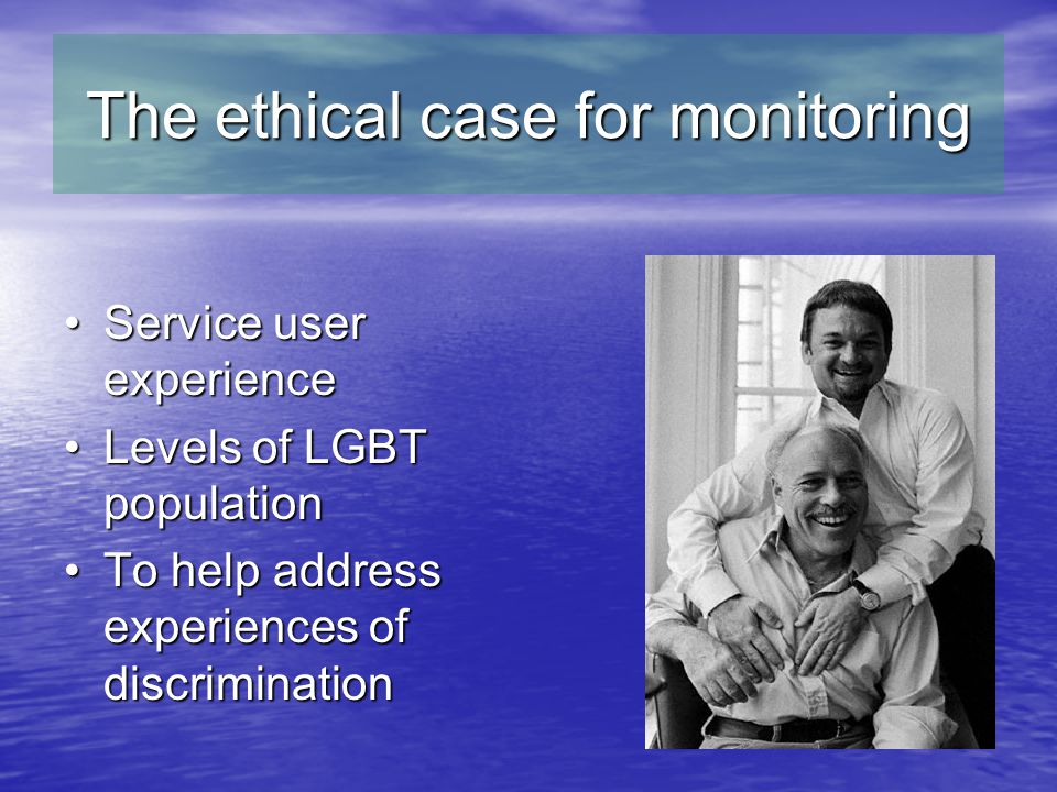 The ethical case for monitoring Service user experienceService user experience Levels of LGBT populationLevels of LGBT population To help address experiences of discriminationTo help address experiences of discrimination