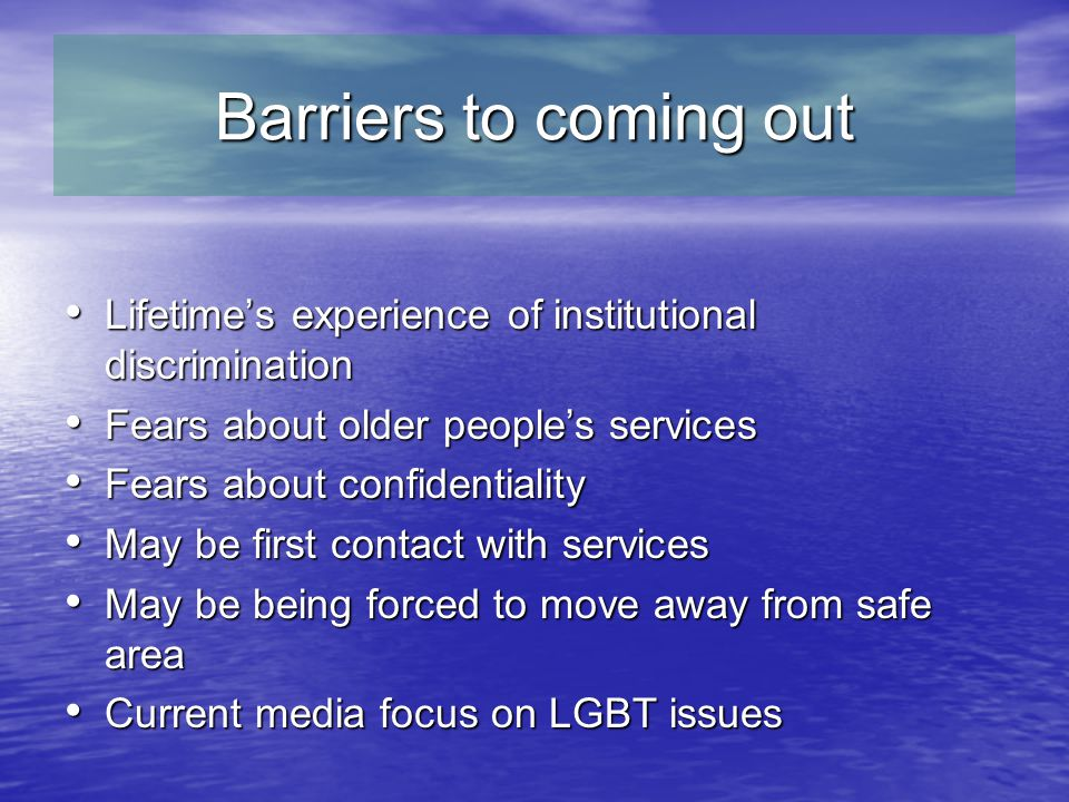 Barriers to coming out Lifetime's experience of institutional discrimination Lifetime's experience of institutional discrimination Fears about older people's services Fears about older people's services Fears about confidentiality Fears about confidentiality May be first contact with services May be first contact with services May be being forced to move away from safe area May be being forced to move away from safe area Current media focus on LGBT issues Current media focus on LGBT issues