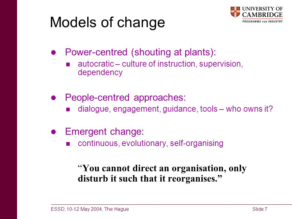 ESSD, 10-12 May 2004, The HagueSlide 7 Models of change Power-centred (shouting at plants): autocratic – culture of instruction, supervision, dependen