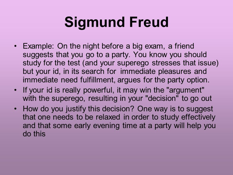 Sigmund Freud Example: On the night before a big exam, a friend suggests that you go to a party.