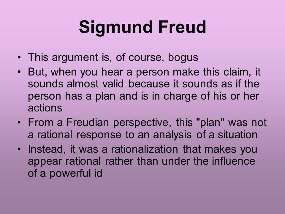 Sigmund Freud This argument is, of course, bogus But, when you hear a person make this claim, it sounds almost valid because it sounds as if the person has a plan and is in charge of his or her actions From a Freudian perspective, this plan was not a rational response to an analysis of a situation Instead, it was a rationalization that makes you appear rational rather than under the influence of a powerful id
