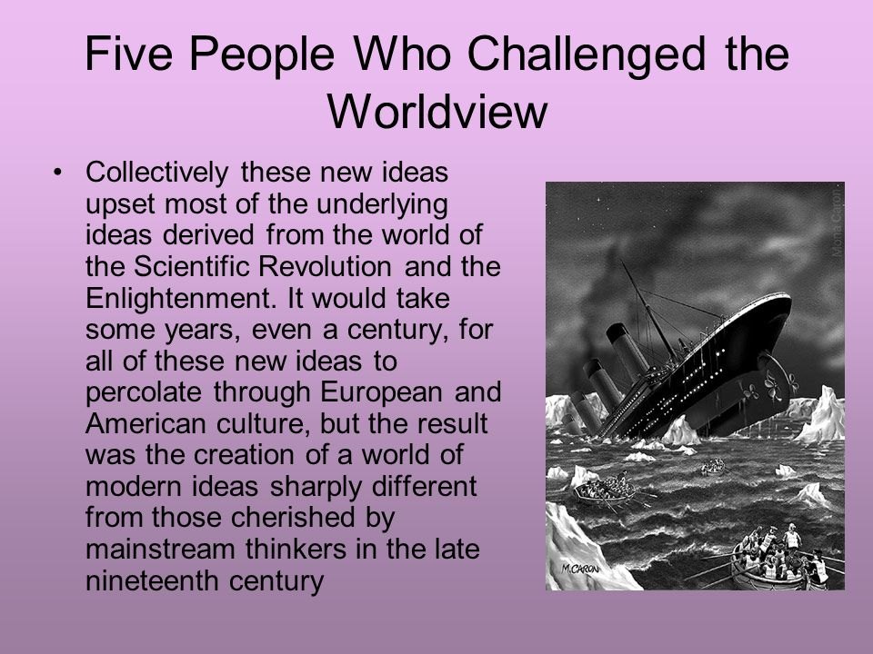 Five People Who Challenged the Worldview Collectively these new ideas upset most of the underlying ideas derived from the world of the Scientific Revolution and the Enlightenment.