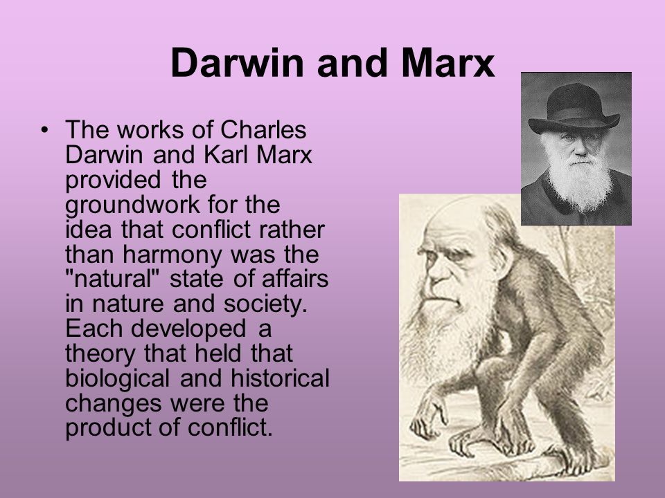 Darwin and Marx The works of Charles Darwin and Karl Marx provided the groundwork for the idea that conflict rather than harmony was the natural state of affairs in nature and society.