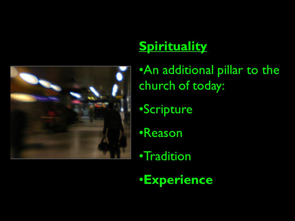 Spirituality An additional pillar to the church of today: Scripture Reason Tradition Experience