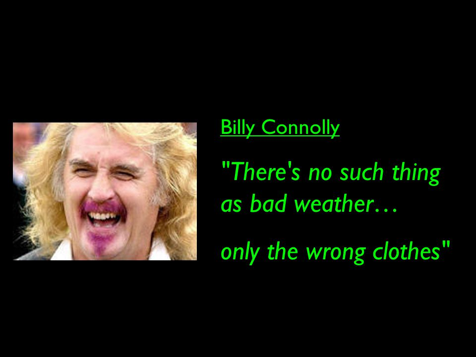 Billy Connolly There s no such thing as bad weather… only the wrong clothes