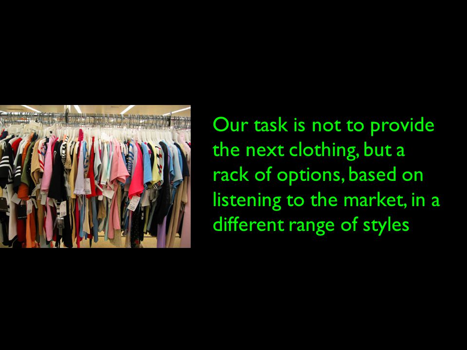 Our task is not to provide the next clothing, but a rack of options, based on listening to the market, in a different range of styles