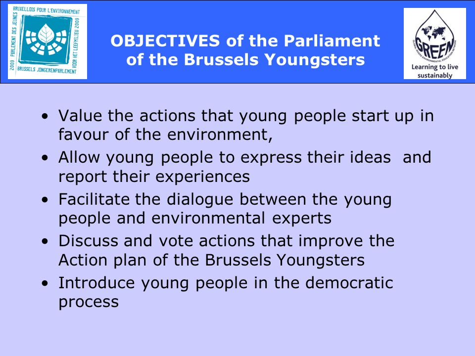 Value the actions that young people start up in favour of the environment, Allow young people to express their ideas and report their experiences Facilitate the dialogue between the young people and environmental experts Discuss and vote actions that improve the Action plan of the Brussels Youngsters Introduce young people in the democratic process OBJECTIVES of the Parliament of the Brussels Youngsters