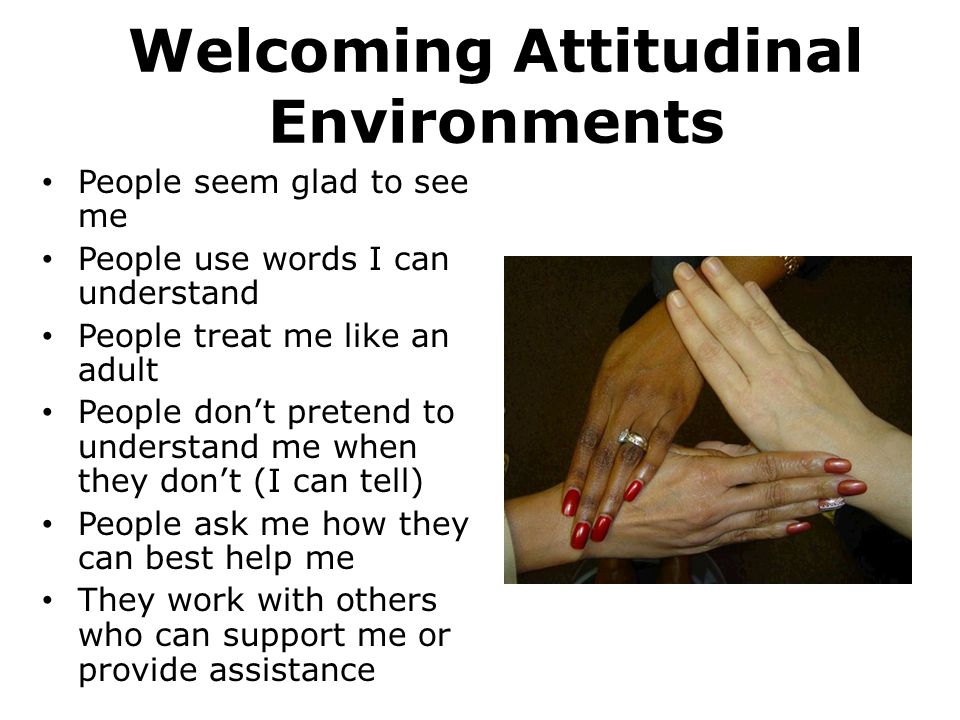 Welcoming Attitudinal Environments People seem glad to see me People use words I can understand People treat me like an adult People don't pretend to understand me when they don't (I can tell) People ask me how they can best help me They work with others who can support me or provide assistance