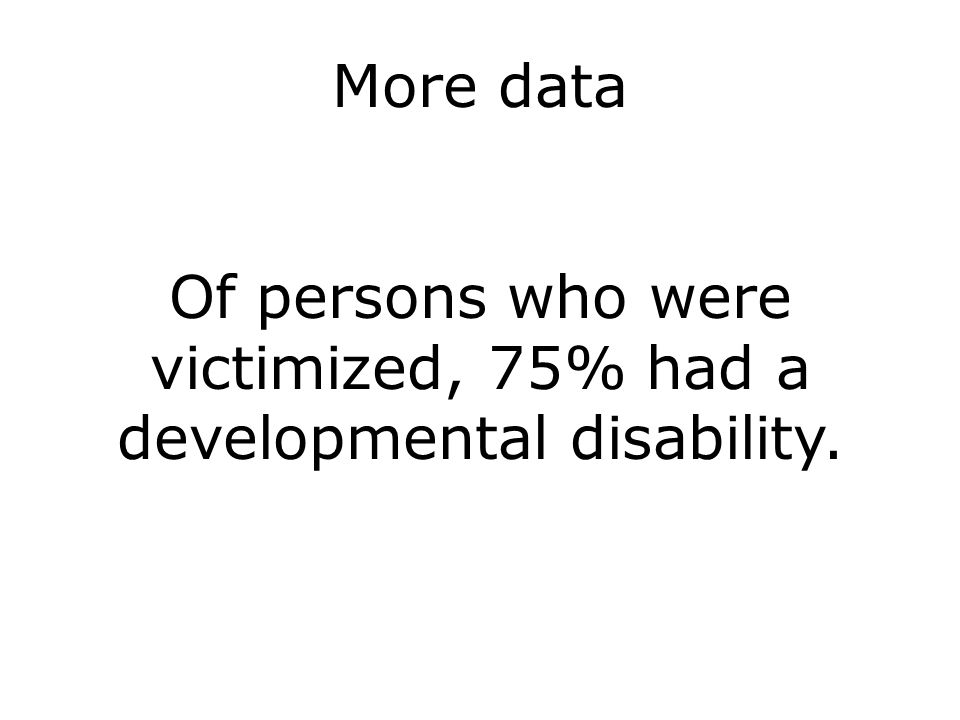 More data Of persons who were victimized, 75% had a developmental disability.