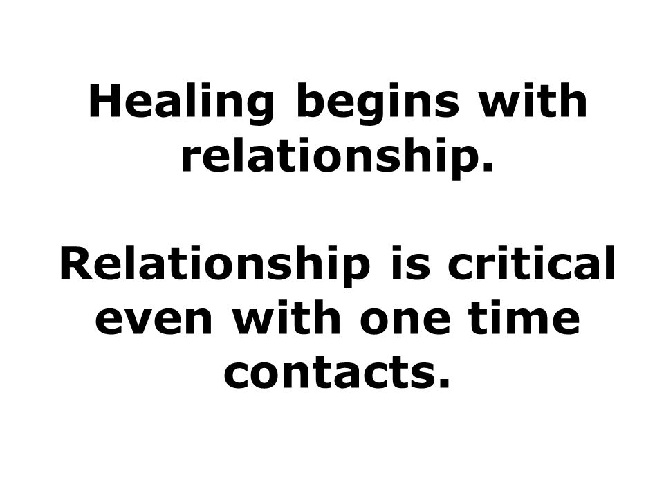 Healing begins with relationship. Relationship is critical even with one time contacts.
