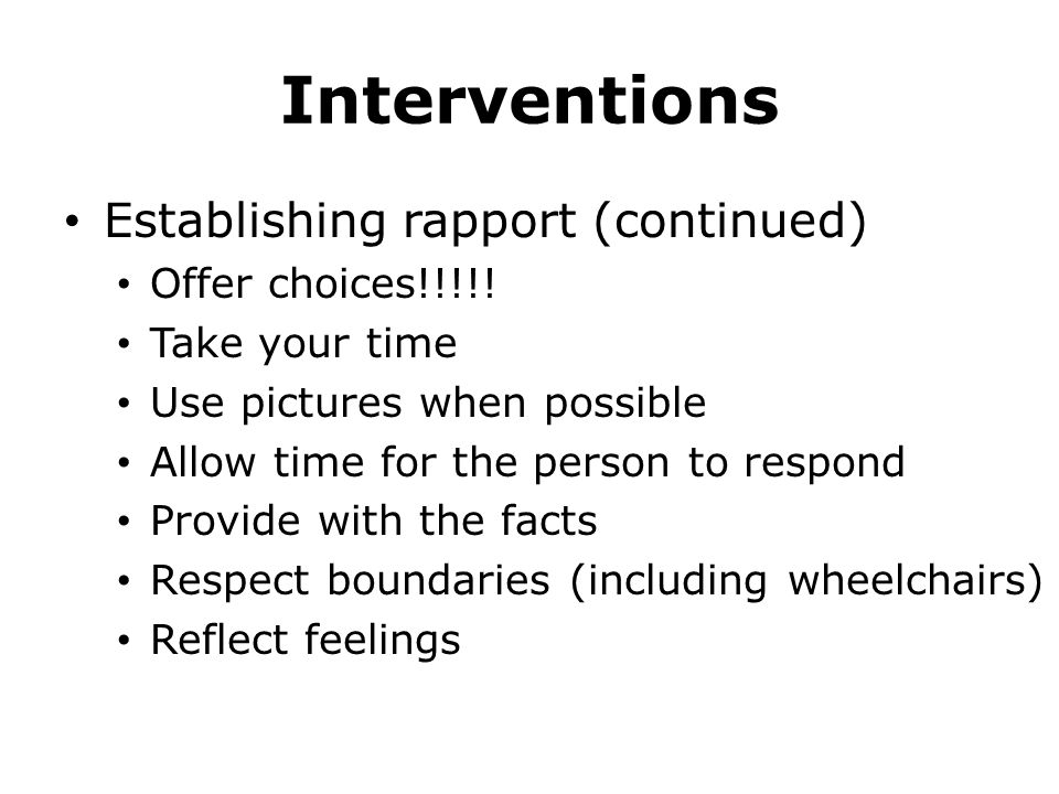 Interventions Establishing rapport (continued) Offer choices!!!!.