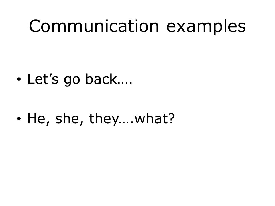 Communication examples Let's go back…. He, she, they….what