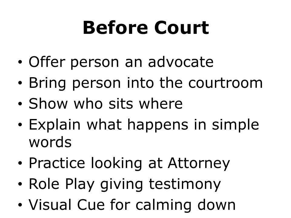 Before Court Offer person an advocate Bring person into the courtroom Show who sits where Explain what happens in simple words Practice looking at Attorney Role Play giving testimony Visual Cue for calming down