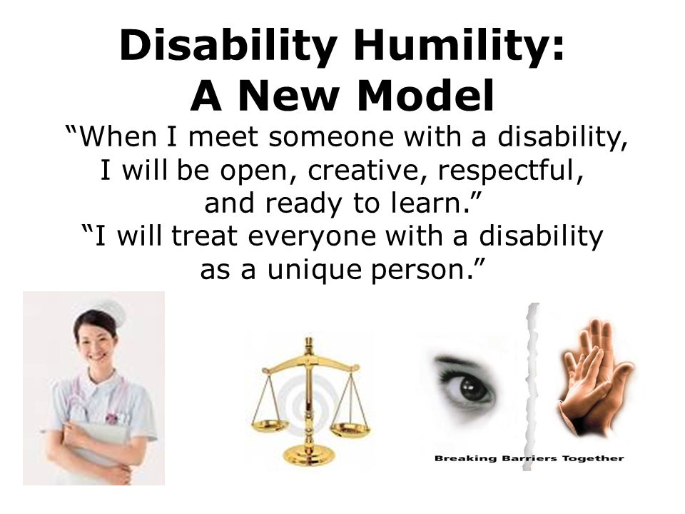 Disability Humility: A New Model When I meet someone with a disability, I will be open, creative, respectful, and ready to learn. I will treat everyone with a disability as a unique person.
