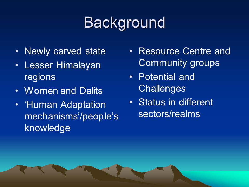 Background Newly carved state Lesser Himalayan regions Women and Dalits 'Human Adaptation mechanisms'/people's knowledge Resource Centre and Community groups Potential and Challenges Status in different sectors/realms