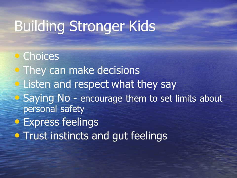 Building Stronger Kids Choices They can make decisions Listen and respect what they say Saying No - encourage them to set limits about personal safety Express feelings Trust instincts and gut feelings