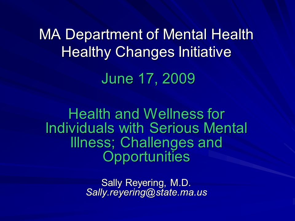 MA Department of Mental Health Healthy Changes Initiative June 17, 2009 June 17, 2009 Health and Wellness for Individuals with Serious Mental Illness; Challenges and Opportunities Sally Reyering, M.D.