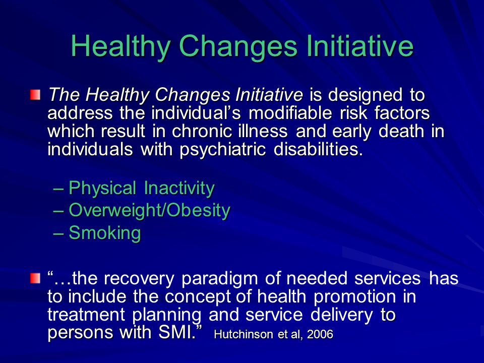 Healthy Changes Initiative The Healthy Changes Initiative is designed to address the individual's modifiable risk factors which result in chronic illness and early death in individuals with psychiatric disabilities.