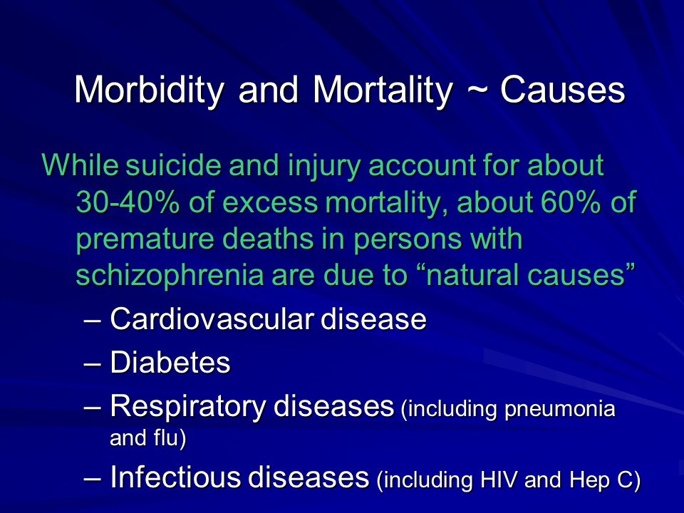 Morbidity and Mortality ~ Causes While suicide and injury account for about 30-40% of excess mortality, about 60% of premature deaths in persons with schizophrenia are due to natural causes –Cardiovascular disease –Diabetes –Respiratory diseases (including pneumonia and flu) –Infectious diseases (including HIV and Hep C)