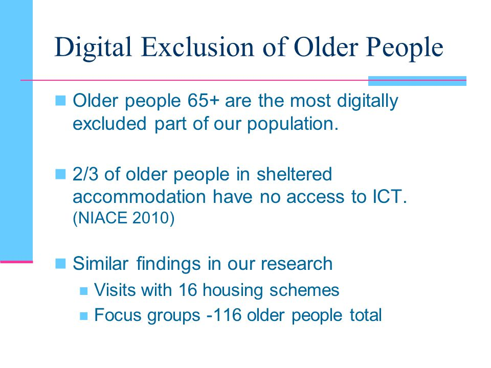 Digital Exclusion of Older People Older people 65+ are the most digitally excluded part of our population.