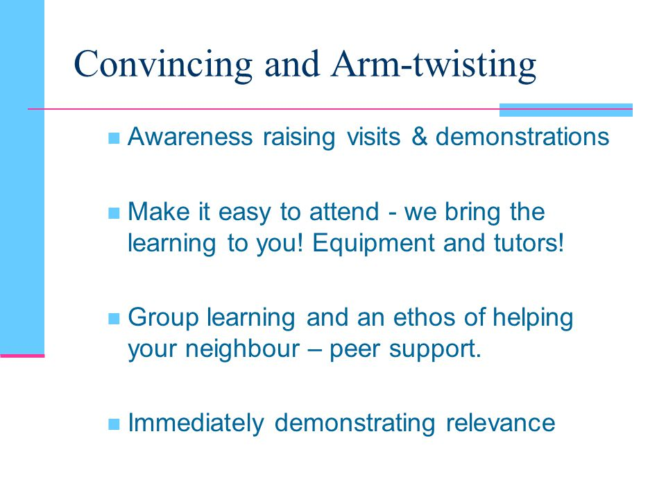 Convincing and Arm-twisting Awareness raising visits & demonstrations Make it easy to attend - we bring the learning to you.