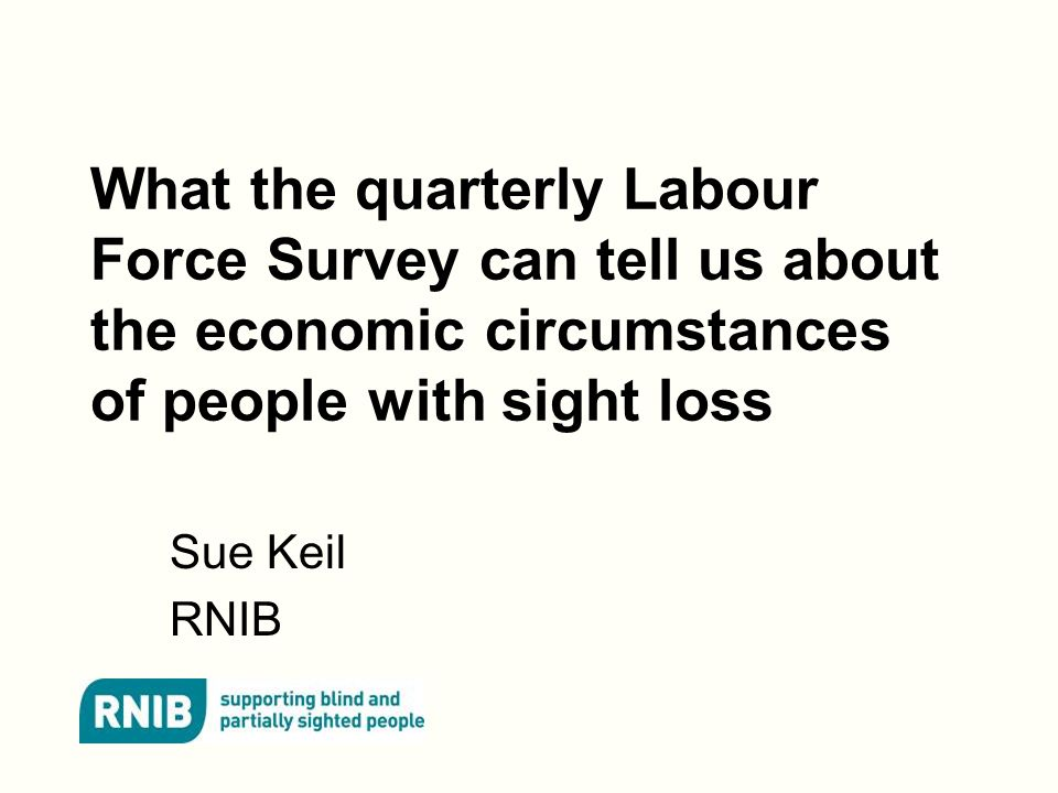 What the quarterly Labour Force Survey can tell us about the economic circumstances of people with sight loss Sue Keil RNIB