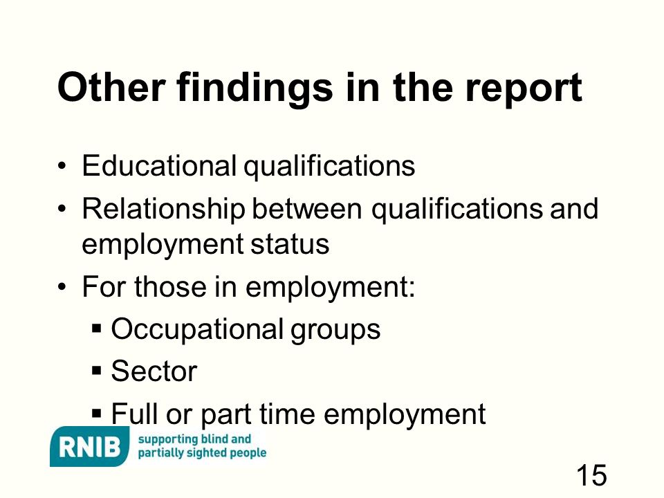Other findings in the report Educational qualifications Relationship between qualifications and employment status For those in employment:  Occupational groups  Sector  Full or part time employment 15