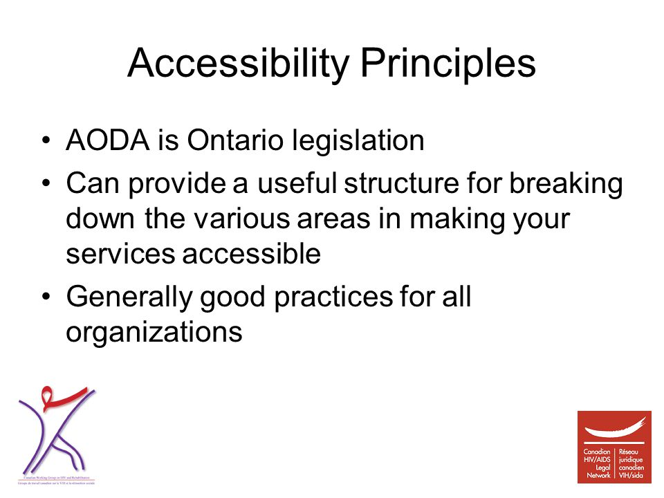 Accessibility Principles AODA is Ontario legislation Can provide a useful structure for breaking down the various areas in making your services accessible Generally good practices for all organizations