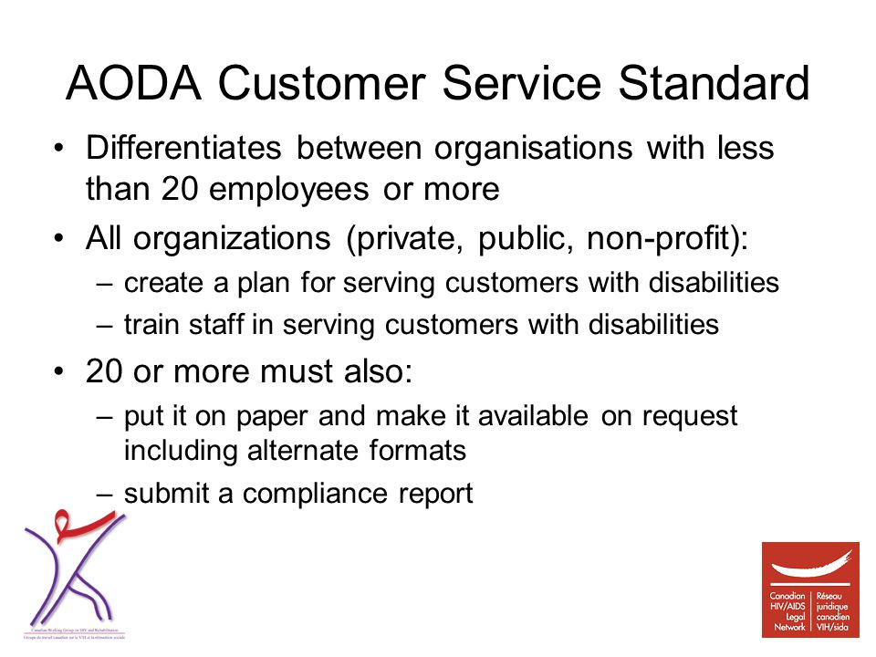 AODA Customer Service Standard Differentiates between organisations with less than 20 employees or more All organizations (private, public, non-profit): –create a plan for serving customers with disabilities –train staff in serving customers with disabilities 20 or more must also: –put it on paper and make it available on request including alternate formats –submit a compliance report