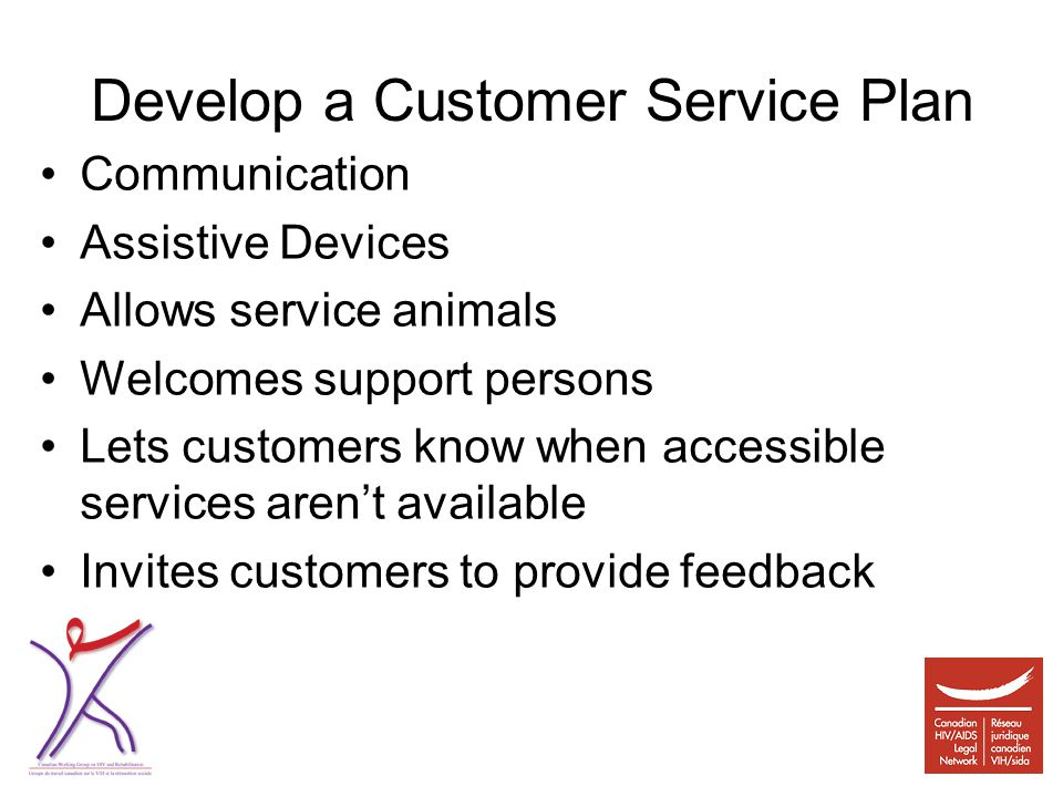 Develop a Customer Service Plan Communication Assistive Devices Allows service animals Welcomes support persons Lets customers know when accessible services aren't available Invites customers to provide feedback