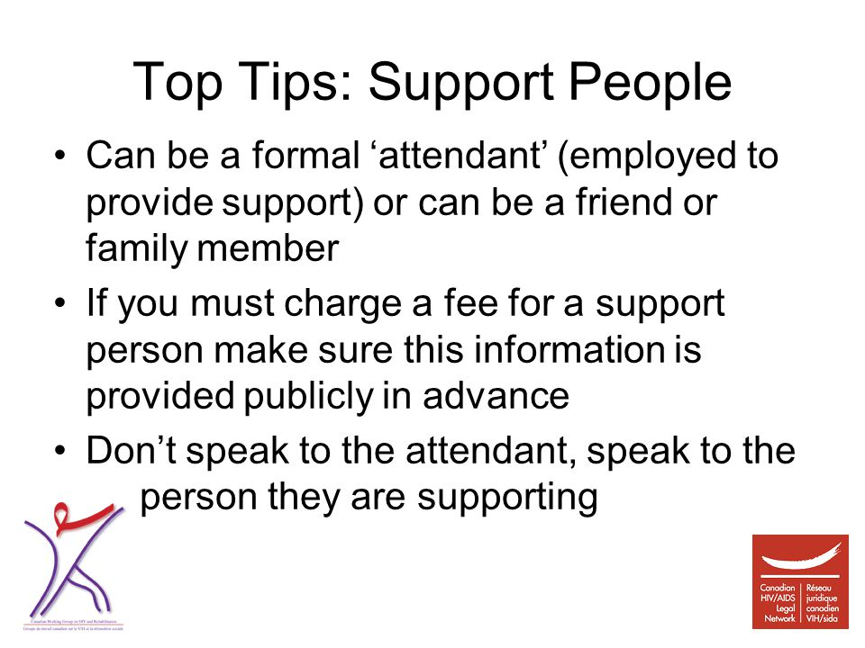 Top Tips: Support People Can be a formal 'attendant' (employed to provide support) or can be a friend or family member If you must charge a fee for a support person make sure this information is provided publicly in advance Don't speak to the attendant, speak to the person they are supporting