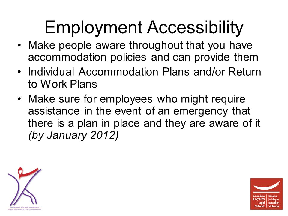 Employment Accessibility Make people aware throughout that you have accommodation policies and can provide them Individual Accommodation Plans and/or Return to Work Plans Make sure for employees who might require assistance in the event of an emergency that there is a plan in place and they are aware of it (by January 2012)