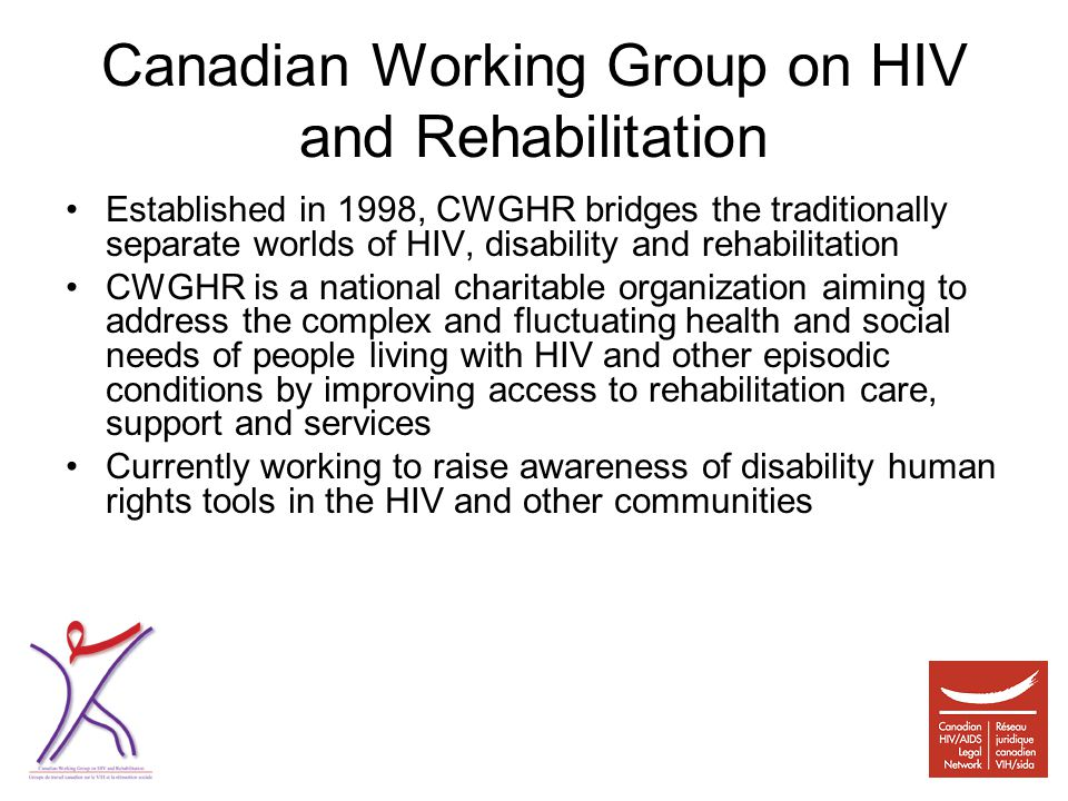 Canadian Working Group on HIV and Rehabilitation Established in 1998, CWGHR bridges the traditionally separate worlds of HIV, disability and rehabilitation CWGHR is a national charitable organization aiming to address the complex and fluctuating health and social needs of people living with HIV and other episodic conditions by improving access to rehabilitation care, support and services Currently working to raise awareness of disability human rights tools in the HIV and other communities