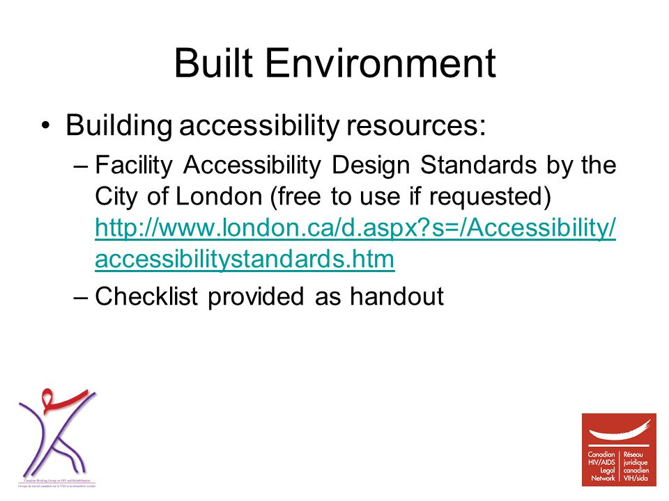Built Environment Building accessibility resources: –Facility Accessibility Design Standards by the City of London (free to use if requested) http://www.london.ca/d.aspx s=/Accessibility/ accessibilitystandards.htm http://www.london.ca/d.aspx s=/Accessibility/ accessibilitystandards.htm –Checklist provided as handout