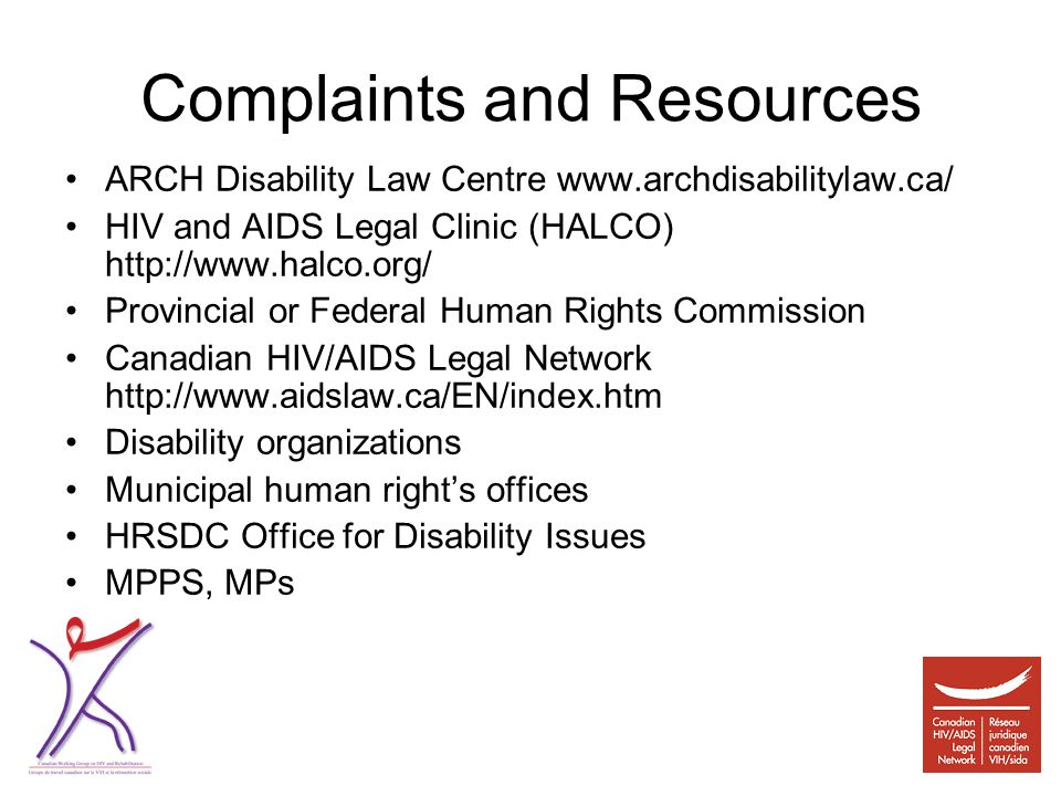 Complaints and Resources ARCH Disability Law Centre www.archdisabilitylaw.ca/ HIV and AIDS Legal Clinic (HALCO) http://www.halco.org/ Provincial or Federal Human Rights Commission Canadian HIV/AIDS Legal Network http://www.aidslaw.ca/EN/index.htm Disability organizations Municipal human right's offices HRSDC Office for Disability Issues MPPS, MPs