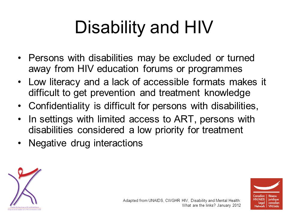 Disability and HIV Persons with disabilities may be excluded or turned away from HIV education forums or programmes Low literacy and a lack of accessible formats makes it difficult to get prevention and treatment knowledge Confidentiality is difficult for persons with disabilities, In settings with limited access to ART, persons with disabilities considered a low priority for treatment Negative drug interactions Adapted from UNAIDS, CWGHR HIV, Disability and Mental Health: What are the links.