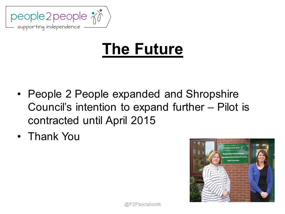 The Future People 2 People expanded and Shropshire Council's intention to expand further – Pilot is contracted until April 2015 Thank You @P2Psocialwo