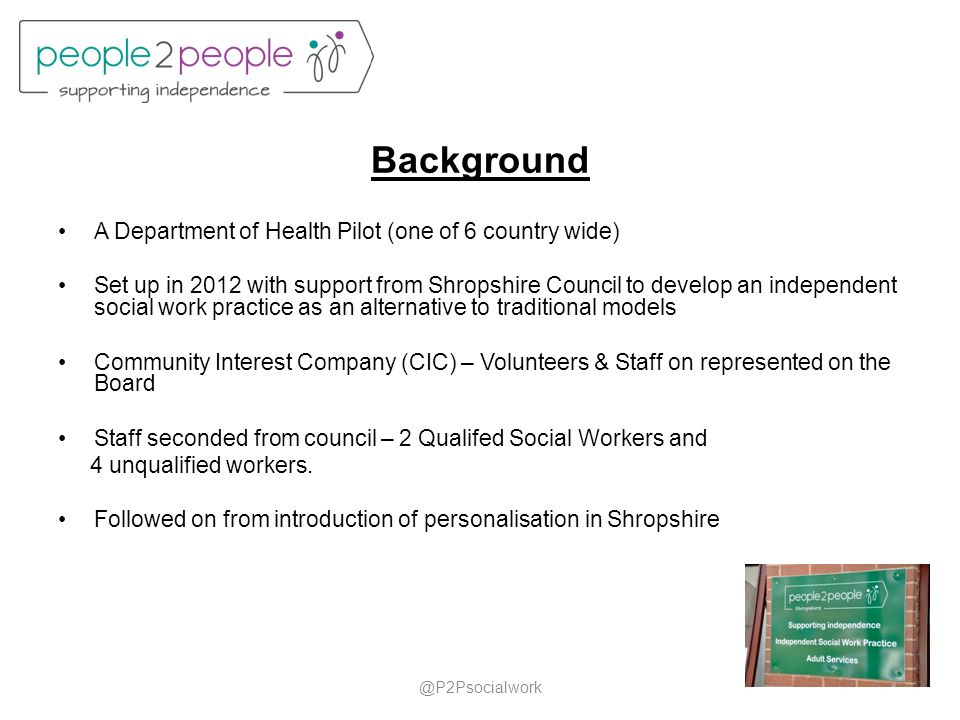 Background A Department of Health Pilot (one of 6 country wide) Set up in 2012 with support from Shropshire Council to develop an independent social w