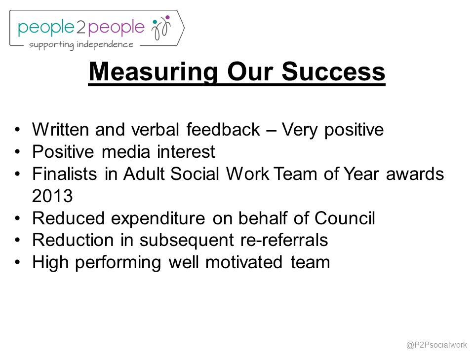 @P2Psocialwork Measuring Our Success Written and verbal feedback – Very positive Positive media interest Finalists in Adult Social Work Team of Year a