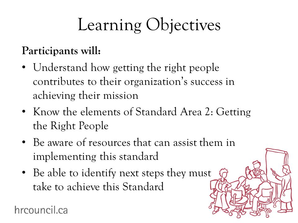 Learning Objectives Participants will: Understand how getting the right people contributes to their organization's success in achieving their mission Know the elements of Standard Area 2: Getting the Right People Be aware of resources that can assist them in implementing this standard Be able to identify next steps they must take to achieve this Standard