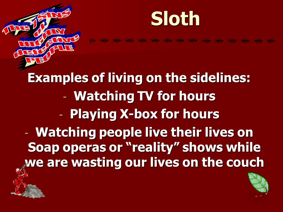 """Sloth Examples of living on the sidelines: - Watching TV for hours - Playing X-box for hours - Watching people live their lives on Soap operas or """"rea"""
