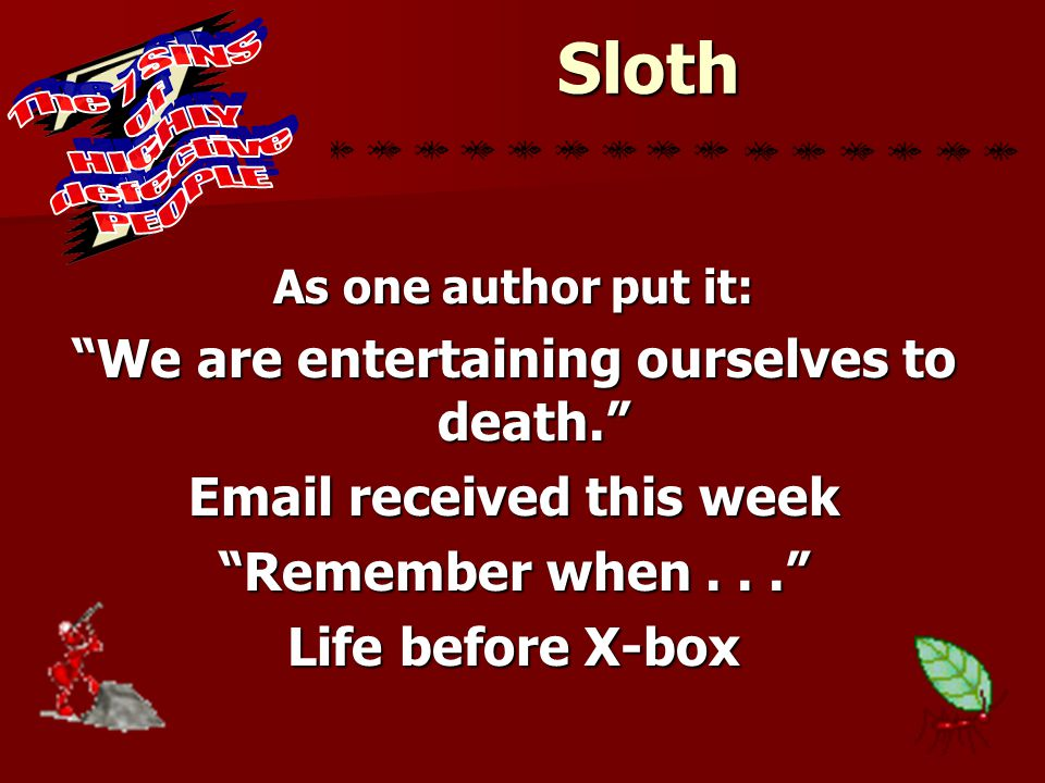 """Sloth As one author put it: """"We are entertaining ourselves to death."""" Email received this week """"Remember when..."""" Life before X-box"""