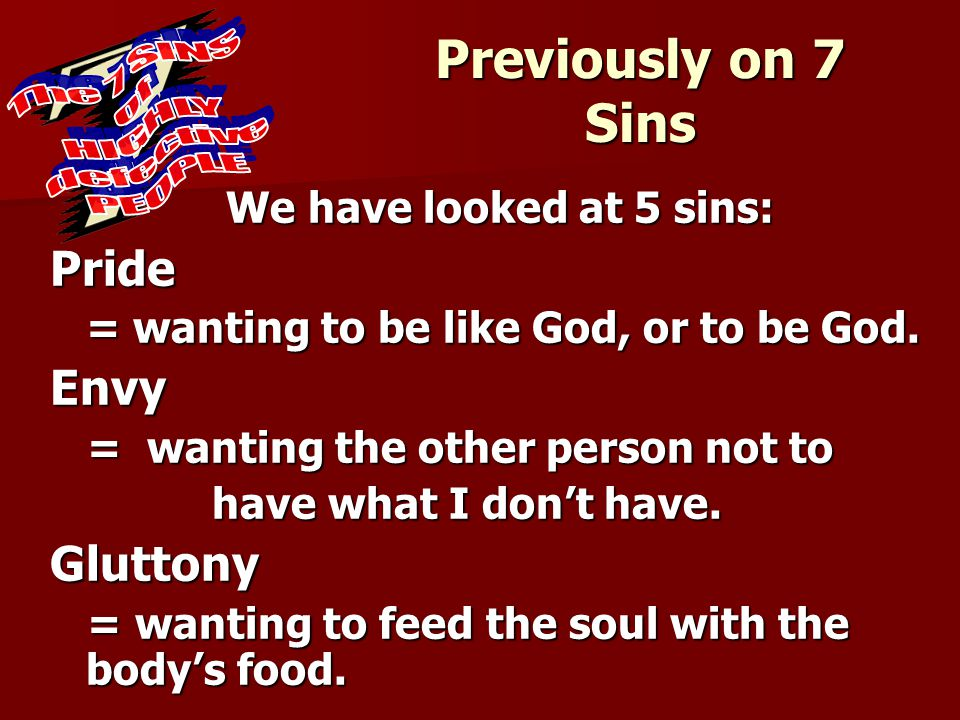 Previously on 7 Sins We have looked at 5 sins: Pride = wanting to be like God, or to be God. Envy = wanting the other person not to = wanting the othe