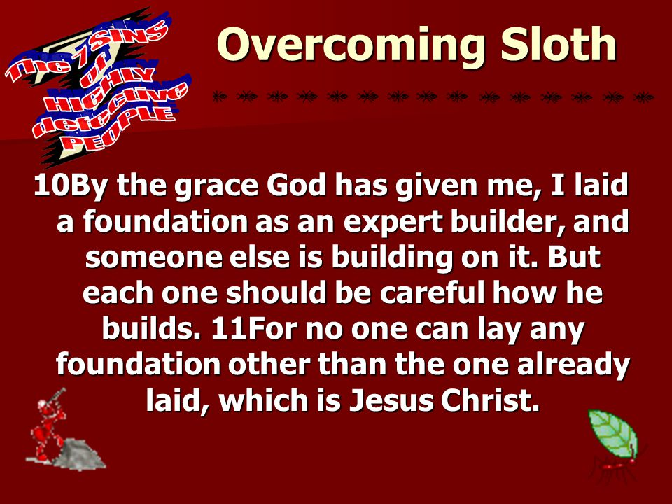 Overcoming Sloth 10By the grace God has given me, I laid a foundation as an expert builder, and someone else is building on it. But each one should be
