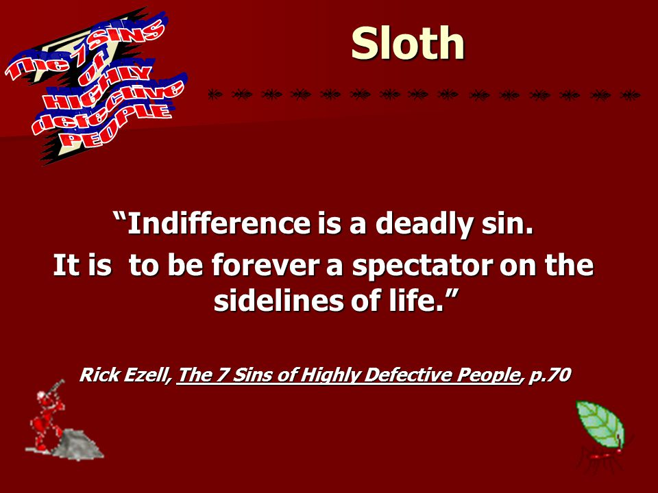 """Sloth """"Indifference is a deadly sin. It is to be forever a spectator on the sidelines of life."""" Rick Ezell, The 7 Sins of Highly Defective People, p.7"""