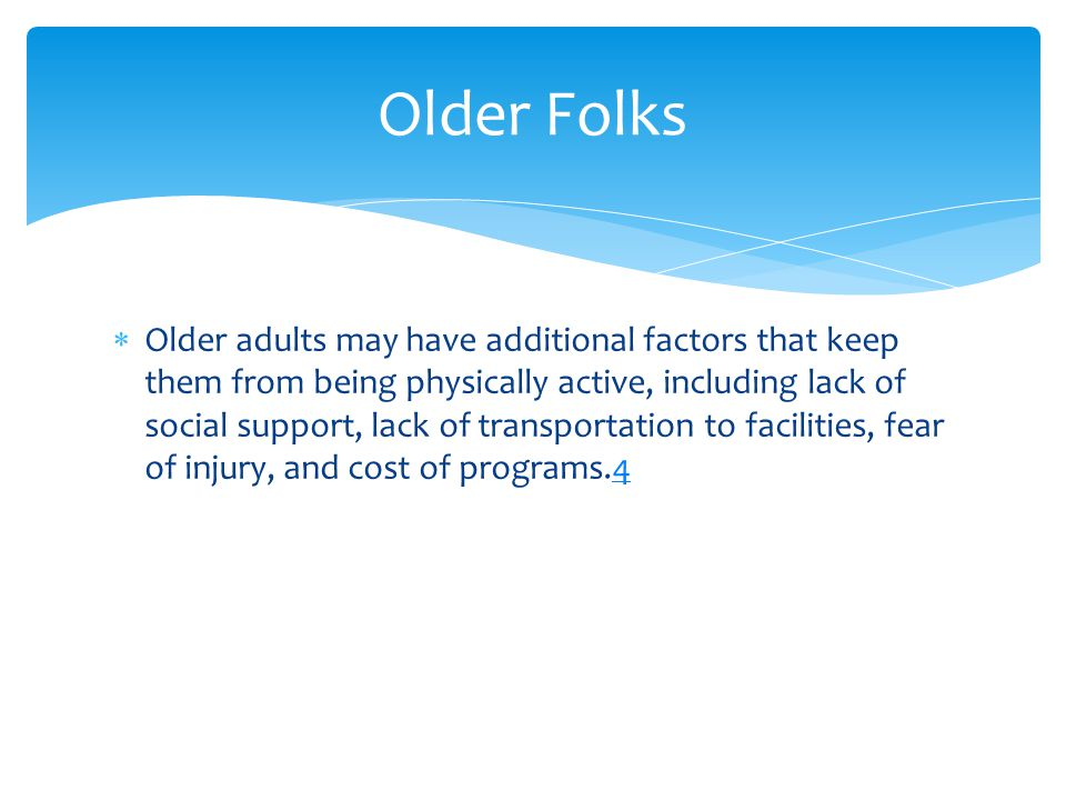  Older adults may have additional factors that keep them from being physically active, including lack of social support, lack of transportation to facilities, fear of injury, and cost of programs.44 Older Folks