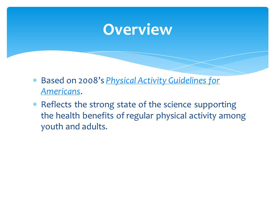  Based on 2008's Physical Activity Guidelines for Americans.Physical Activity Guidelines for Americans  Reflects the strong state of the science supporting the health benefits of regular physical activity among youth and adults.
