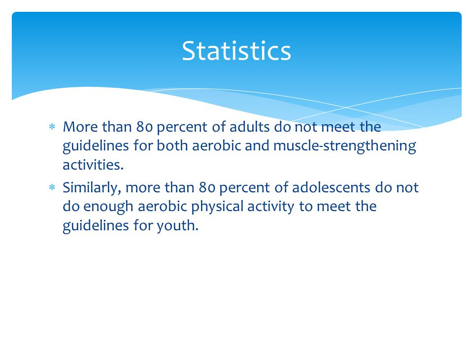  More than 80 percent of adults do not meet the guidelines for both aerobic and muscle-strengthening activities.