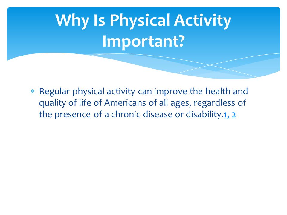  Regular physical activity can improve the health and quality of life of Americans of all ages, regardless of the presence of a chronic disease or disability.1, 21,2 Why Is Physical Activity Important
